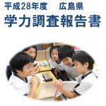 平成28年度の「広島県学力調査報告書」が発表されました